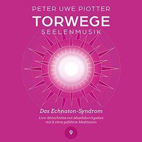 TORWEGE SEELENMUSIK 9 DAS ECHNATON-SYNDROM, PLUS MEDITATION/SCHULUNG